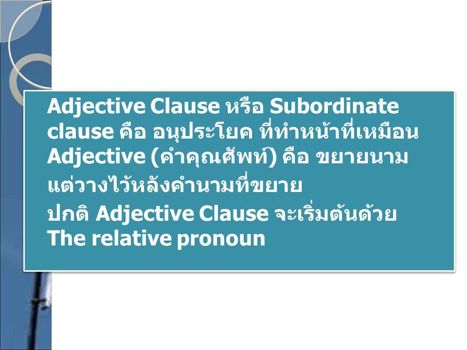 Adjective Clause หรือ Subordinate clause คือ อนุประโยค ที่ทำหน้าที่เหมือน Adjective (คำคุณศัพท์) คือ ขยายนาม แต่วางไว้หลังคำนามที่ขยาย ปกติ Adjective