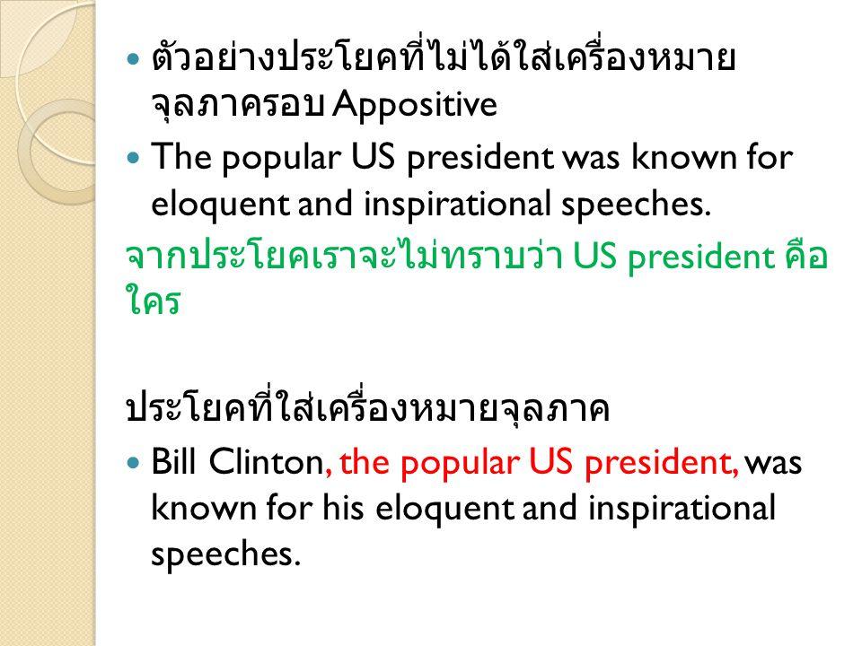 ตัวอย่างประโยคที่ไม่ได้ใส่เครื่องหมาย จุลภาครอบ Appositive The popular US president was known for eloquent and inspirational speeches. จากประโยคเราจะไ