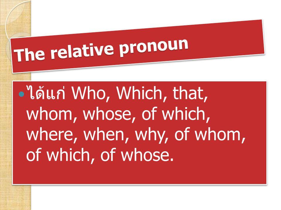 1.Relative Pronouns used as Subject of Verb Who = ใช้เมื่อคำนามเป็นคน Which = ใช้เมื่อคำนามเป็นสิ่งของหรือ สัตว์ That = ใช้ได้ทั้งคำนามที่เป็นคน สิ่งของ และ สัตว์ Who = ใช้เมื่อคำนามเป็นคน Which = ใช้เมื่อคำนามเป็นสิ่งของหรือ สัตว์ That = ใช้ได้ทั้งคำนามที่เป็นคน สิ่งของ และ สัตว์ For example 1.