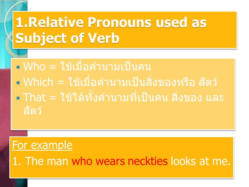 2.Relative Pronouns used as the object of Verb Whom = ใช้กับคำนามที่เป็นคนที่มีหน้าที่เป็น กรรม Which = ใช้กับคำนามที่เป็นสิ่งของ หรือสัตว์ที่มี หน้าที่เป็นกรรม That = ใช้ได้ทั้งคำนามที่เป็นคน สิ่งของ และ สัตว์ที่มีหน้าที่เป็นกรรม Whom = ใช้กับคำนามที่เป็นคนที่มีหน้าที่เป็น กรรม Which = ใช้กับคำนามที่เป็นสิ่งของ หรือสัตว์ที่มี หน้าที่เป็นกรรม That = ใช้ได้ทั้งคำนามที่เป็นคน สิ่งของ และ สัตว์ที่มีหน้าที่เป็นกรรม