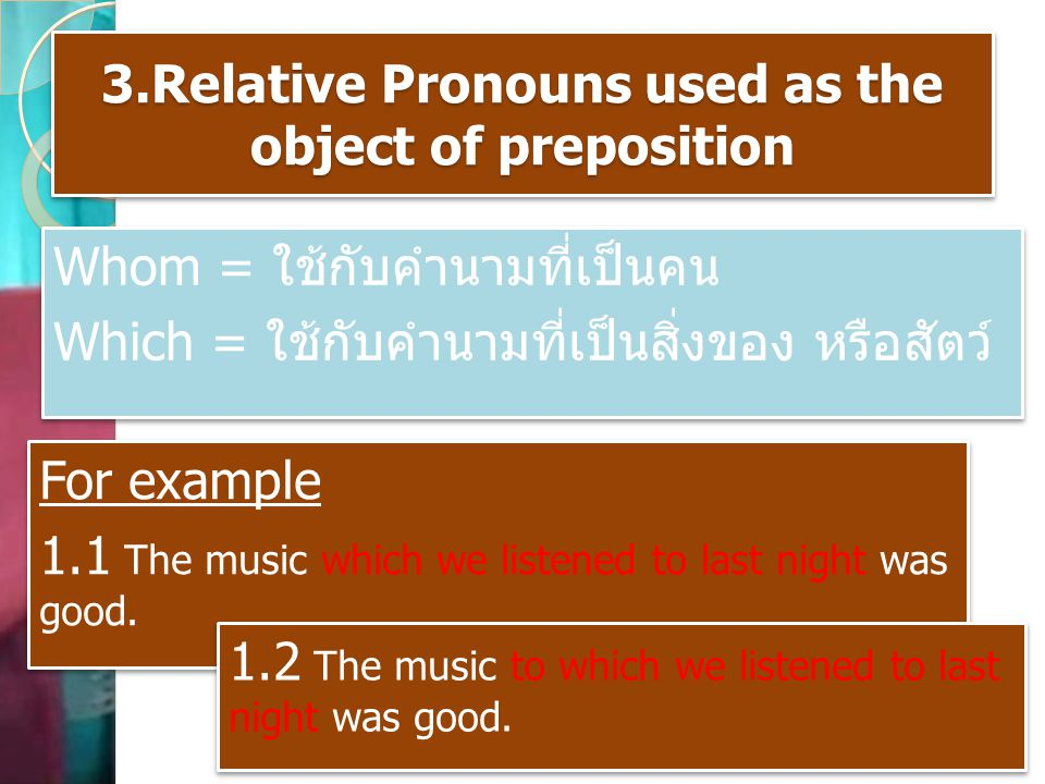3.Relative Pronouns used as the object of preposition Whom = ใช้กับคำนามที่เป็นคน Which = ใช้กับคำนามที่เป็นสิ่งของ หรือสัตว์ Whom = ใช้กับคำนามที่เป็