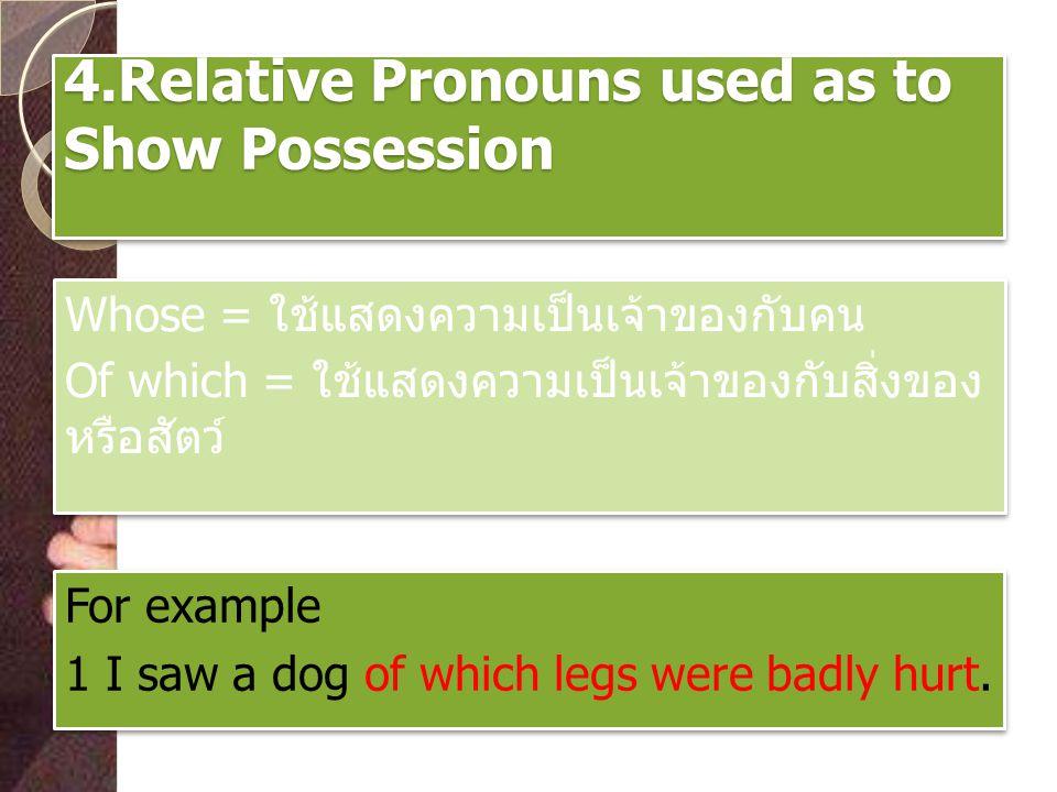 4.Relative Pronouns used as to Show Possession Whose = ใช้แสดงความเป็นเจ้าของกับคน Of which = ใช้แสดงความเป็นเจ้าของกับสิ่งของ หรือสัตว์ Whose = ใช้แส