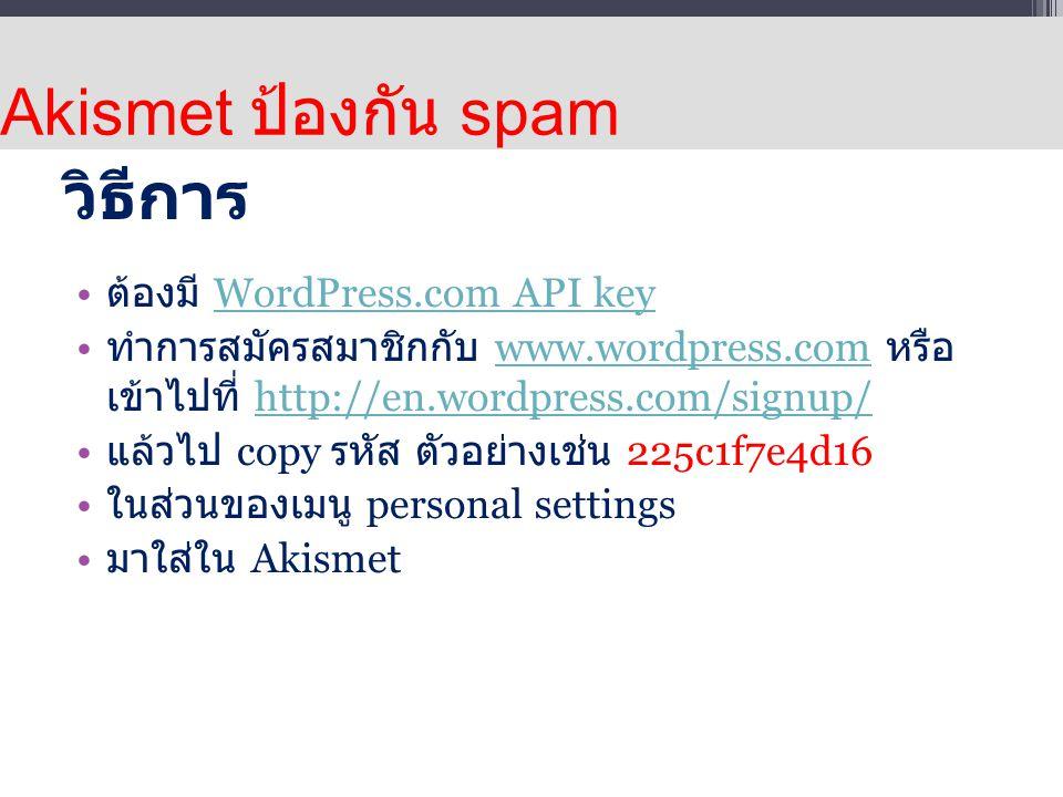 วิธีการ ต้องมี WordPress.com API keyWordPress.com API key ทำการสมัครสมาชิกกับ www.wordpress.com หรือ เข้าไปที่ http://en.wordpress.com/signup/www.wordpress.comhttp://en.wordpress.com/signup/ แล้วไป copy รหัส ตัวอย่างเช่น 225c1f7e4d16 ในส่วนของเมนู personal settings มาใส่ใน Akismet Akismet ป้องกัน spam