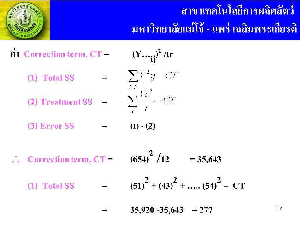 ค่า Correction term, CT = (Y… ij ) 2 /tr (1) Total SS = (2) Treatment SS = (3) Error SS = (1) - (2)  Correction term, CT =(654) 2 / 12= 35,643 (1) Total SS = (51) 2 + (43) 2 + …..