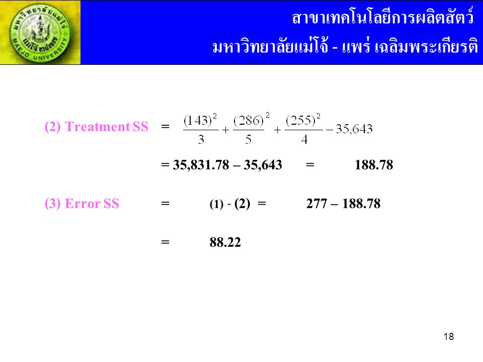 (2) Treatment SS = = 35,831.78 – 35,643=188.78 (3) Error SS= (1) - (2) =277 – 188.78 =88.22 สาขาเทคโนโลยีการผลิตสัตว์ มหาวิทยาลัยแม่โจ้ - แพร่ เฉลิมพร