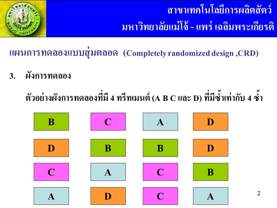 แผนการทดลองแบบสุ่มตลอด ( Completely randomized design,CRD) 3. ผังการทดลอง ตัวอย่างผังการทดลองที่มี 4 ทรีทเมนต์ (A B C และ D) ที่มีซ้ำเท่ากับ 4 ซ้ำ CD