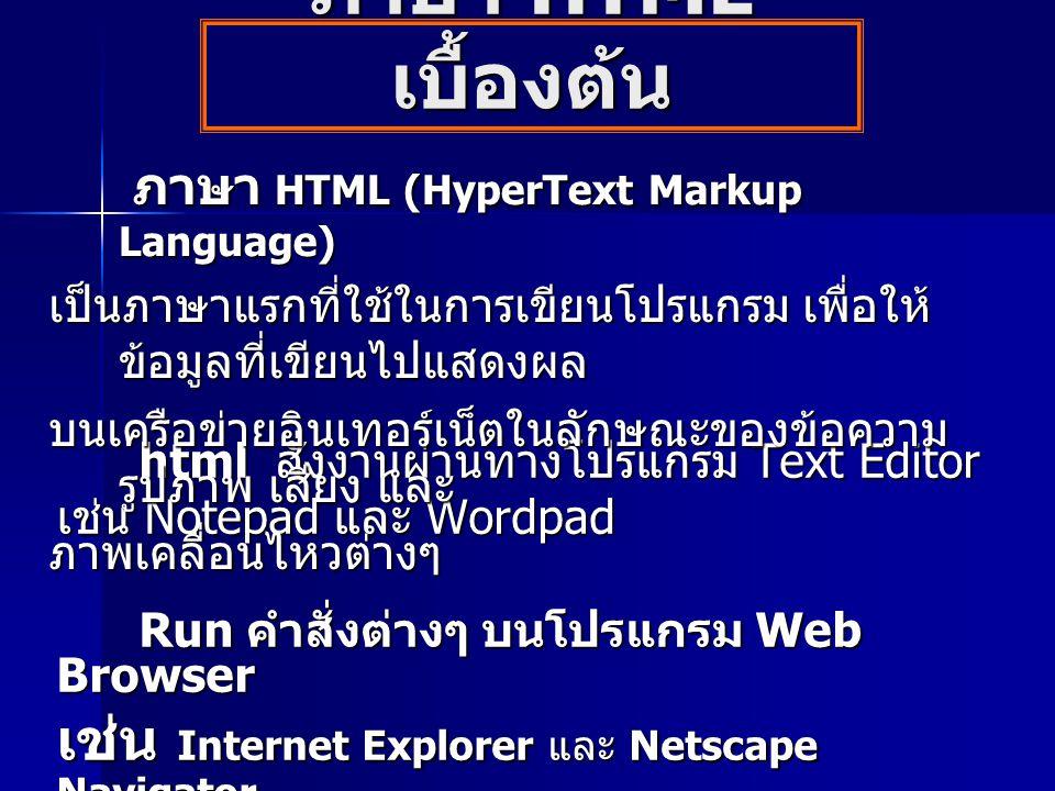 ภาษา HTML เบื้องต้น html สั่งงานผ่านทางโปรแกรม Text Editor html สั่งงานผ่านทางโปรแกรม Text Editor เช่น Notepad และ Wordpad Run คำสั่งต่างๆ บนโปรแกรม Web Browser Run คำสั่งต่างๆ บนโปรแกรม Web Browser เช่น Internet Explorer และ Netscape Navigator ภาษา HTML (HyperText Markup Language) ภาษา HTML (HyperText Markup Language) เป็นภาษาแรกที่ใช้ในการเขียนโปรแกรม เพื่อให้ ข้อมูลที่เขียนไปแสดงผล บนเครือข่ายอินเทอร์เน็ตในลักษณะของข้อความ รูปภาพ เสียง และ ภาพเคลื่อนไหวต่างๆ