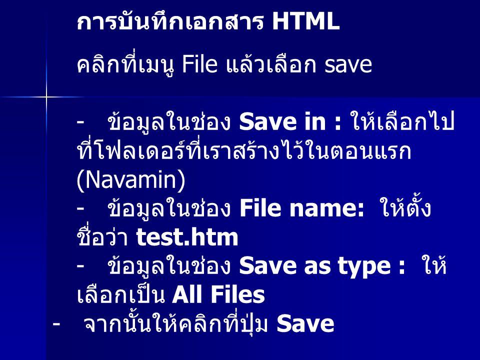 การบันทึกเอกสาร HTML คลิกที่เมนู File แล้วเลือก save - ข้อมูลในช่อง Save in : ให้เลือกไป ที่โฟลเดอร์ที่เราสร้างไว้ในตอนแรก (Navamin) - ข้อมูลในช่อง File name: ให้ตั้ง ชื่อว่า test.htm - ข้อมูลในช่อง Save as type : ให้ เลือกเป็น All Files - จากนั้นให้คลิกที่ปุ่ม Save