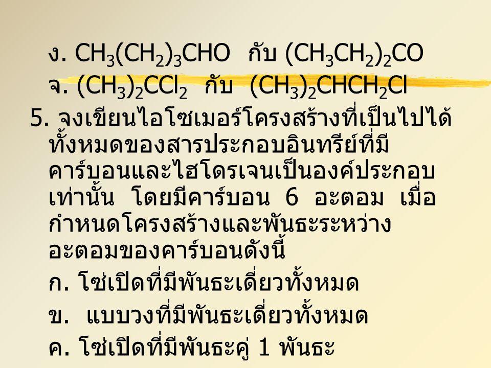 ง. CH 3 (CH 2 ) 3 CHO กับ (CH 3 CH 2 ) 2 CO จ. (CH 3 ) 2 CCl 2 กับ (CH 3 ) 2 CHCH 2 Cl 5. จงเขียนไอโซเมอร์โครงสร้างที่เป็นไปได้ ทั้งหมดของสารประกอบอิน