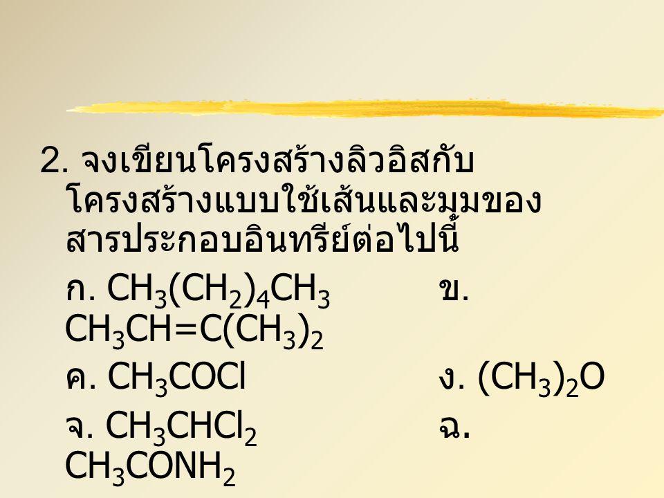 2. จงเขียนโครงสร้างลิวอิสกับ โครงสร้างแบบใช้เส้นและมุมของ สารประกอบอินทรีย์ต่อไปนี้ ก. CH 3 (CH 2 ) 4 CH 3 ข. CH 3 CH=C(CH 3 ) 2 ค. CH 3 COCl ง. (CH 3