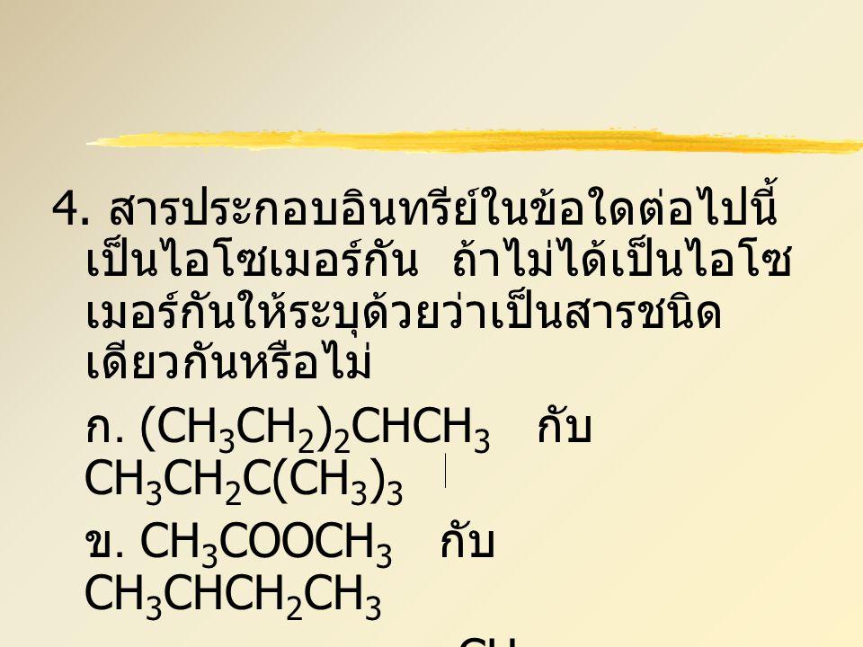 4. สารประกอบอินทรีย์ในข้อใดต่อไปนี้ เป็นไอโซเมอร์กัน ถ้าไม่ได้เป็นไอโซ เมอร์กันให้ระบุด้วยว่าเป็นสารชนิด เดียวกันหรือไม่ ก. (CH 3 CH 2 ) 2 CHCH 3 กับ