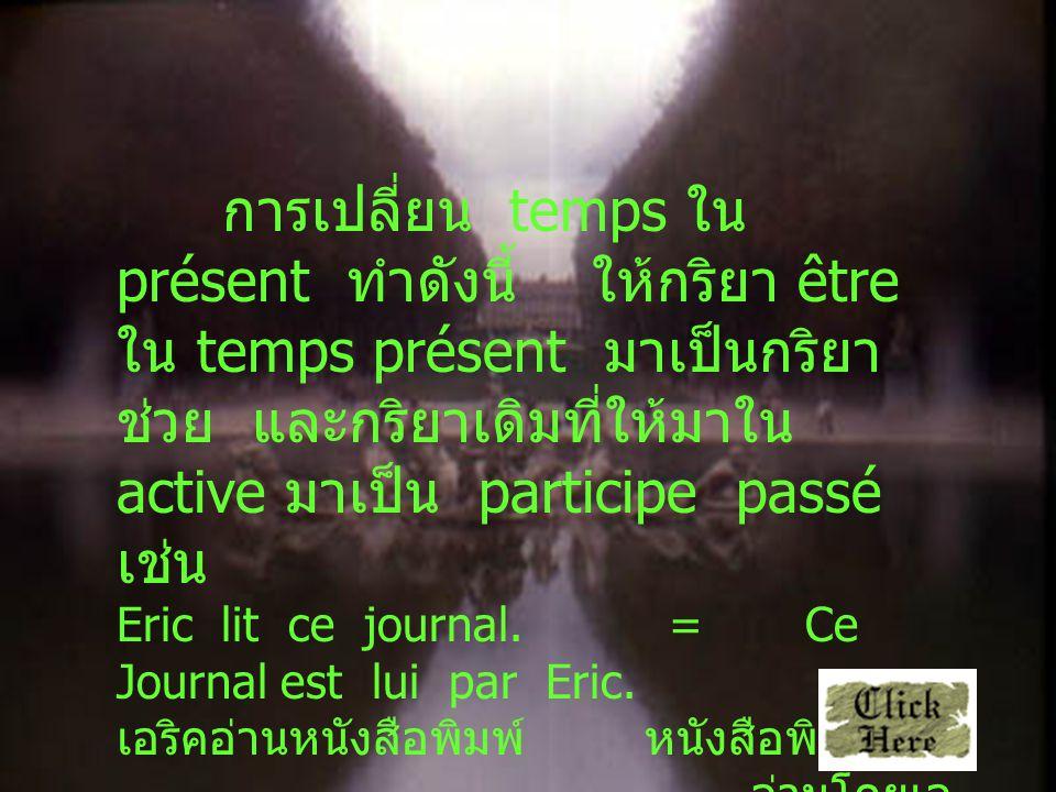 การเปลี่ยน temps ใน présent ทำดังนี้ ให้กริยา être ใน temps présent มาเป็นกริยา ช่วย และกริยาเดิมที่ให้มาใน active มาเป็น participe passé เช่น Eric lit ce journal.