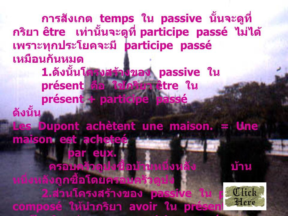 การสังเกต temps ใน passive นั้นจะดูที่ กริยา être เท่านั้นจะดูที่ participe passé ไม่ได้ เพราะทุกประโยคจะมี participe passé เหมือนกันหมด 1.