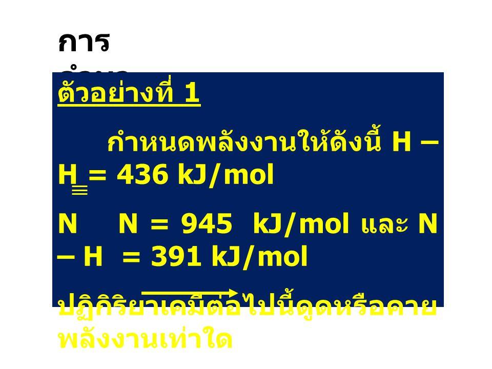 การ คำนว ณ ตัวอย่างที่ 1 กำหนดพลังงานให้ดังนี้ H – H = 436 kJ/mol N N = 945 kJ/mol และ N – H = 391 kJ/mol ปฏิกิริยาเคมีต่อไปนี้ดูดหรือคาย พลังงานเท่าใ