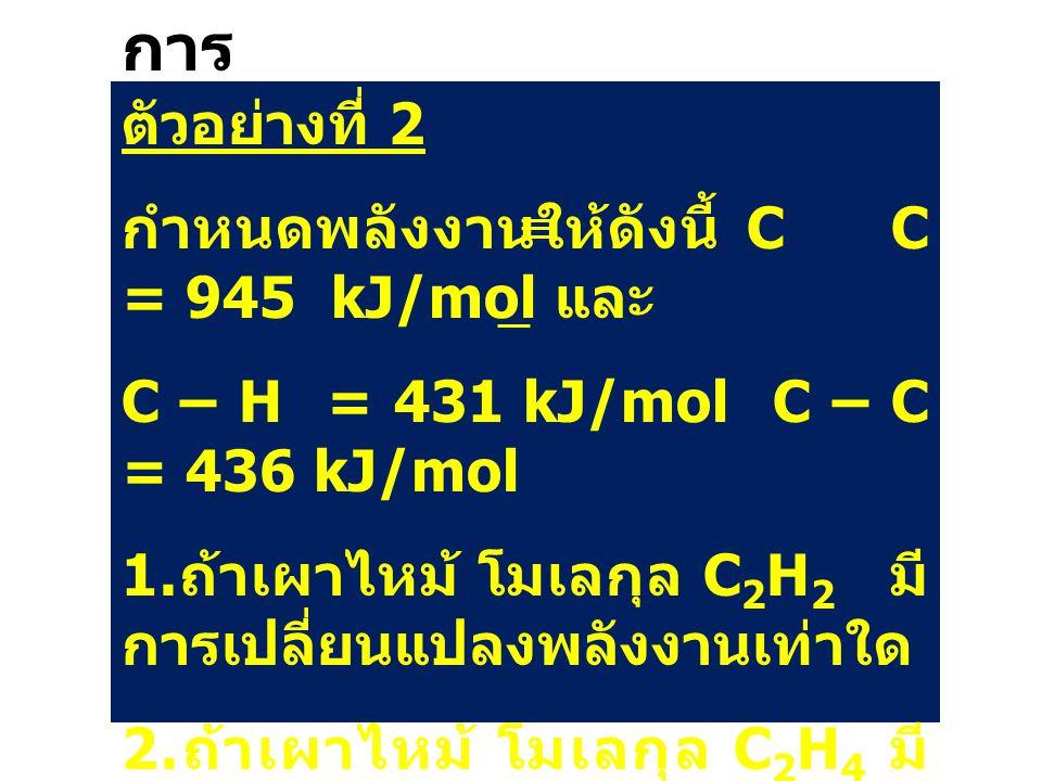 การ คำนว ณ ตัวอย่างที่ 2 กำหนดพลังงานให้ดังนี้ C C = 945 kJ/mol และ C – H = 431 kJ/mol C – C = 436 kJ/mol 1. ถ้าเผาไหม้ โมเลกุล C 2 H 2 มี การเปลี่ยนแ
