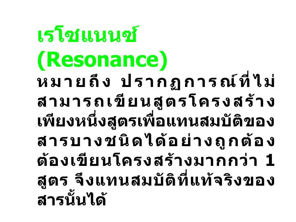 เรโซแนนซ์ (Resonance) หมายถึง ปรากฏการณ์ที่ไม่ สามารถเขียนสูตรโครงสร้าง เพียงหนึ่งสูตรเพื่อแทนสมบัติของ สารบางชนิดได้อย่างถูกต้อง ต้องเขียนโครงสร้างมา