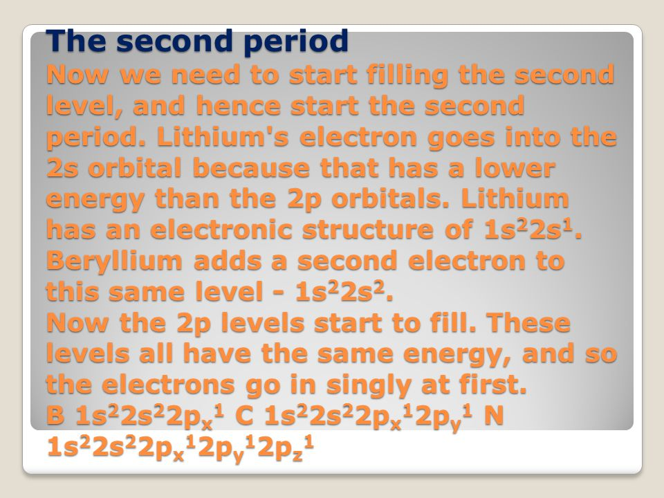 The second period Now we need to start filling the second level, and hence start the second period. Lithium's electron goes into the 2s orbital becaus