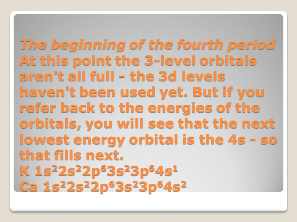 The beginning of the fourth period At this point the 3-level orbitals aren t all full - the 3d levels haven t been used yet.