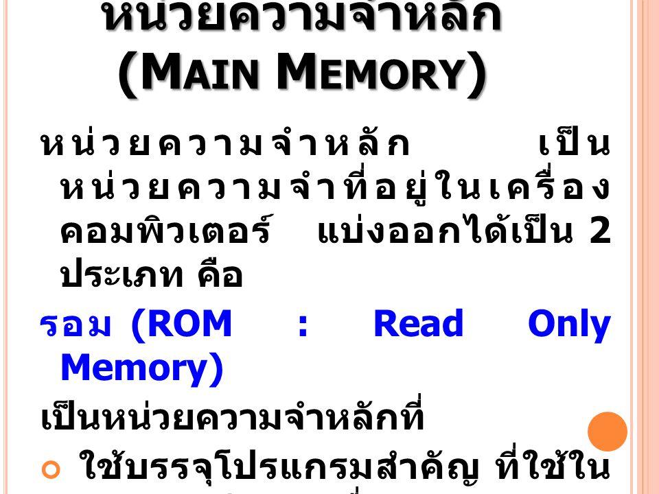 หน่วยความจำหลัก (M AIN M EMORY ) หน่วยความจำหลัก เป็น หน่วยความจำที่อยู่ในเครื่อง คอมพิวเตอร์ แบ่งออกได้เป็น 2 ประเภท คือ รอม (ROM : Read Only Memory)