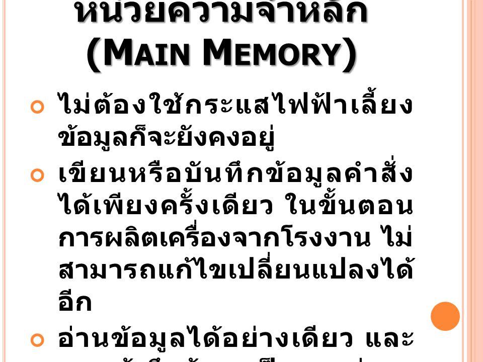 หน่วยความจำหลัก (M AIN M EMORY ) ไม่ต้องใช้กระแสไฟฟ้าเลี้ยง ข้อมูลก็จะยังคงอยู่ เขียนหรือบันทึกข้อมูลคำสั่ง ได้เพียงครั้งเดียว ในขั้นตอน การผลิตเครื่อ