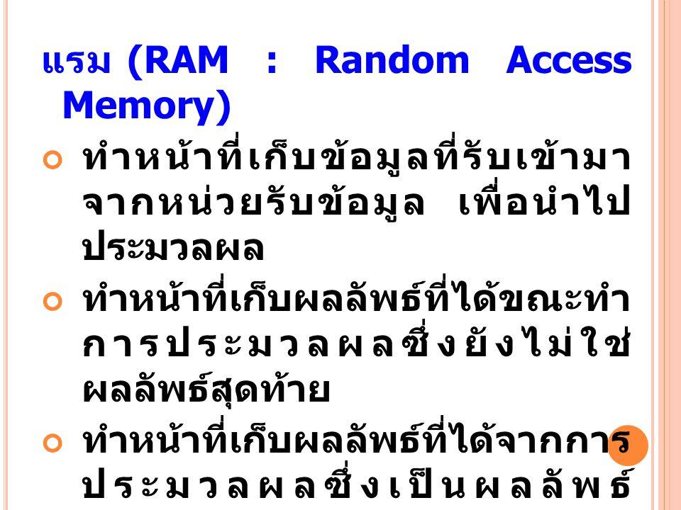 แรม (RAM : Random Access Memory) ทำหน้าที่เก็บข้อมูลที่รับเข้ามา จากหน่วยรับข้อมูล เพื่อนำไป ประมวลผล ทำหน้าที่เก็บผลลัพธ์ที่ได้ขณะทำ การประมวลผลซึ่งย