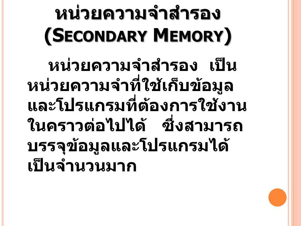 หน่วยความจำสำรอง (S ECONDARY M EMORY ) หน่วยความจำสำรอง เป็น หน่วยความจำที่ใช้เก็บข้อมูล และโปรแกรมที่ต้องการใช้งาน ในคราวต่อไปได้ ซึ่งสามารถ บรรจุข้อ
