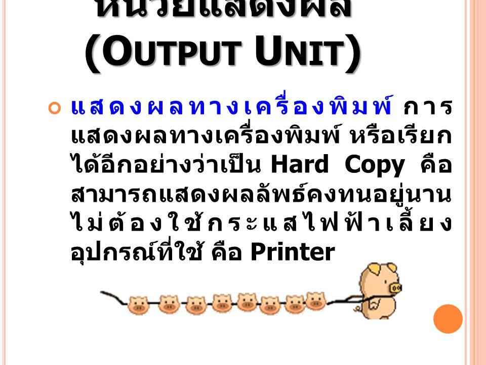 หน่วยแสดงผล (O UTPUT U NIT ) แสดงผลทางเครื่องพิมพ์ การ แสดงผลทางเครื่องพิมพ์ หรือเรียก ได้อีกอย่างว่าเป็น Hard Copy คือ สามารถแสดงผลลัพธ์คงทนอยู่นาน ไ