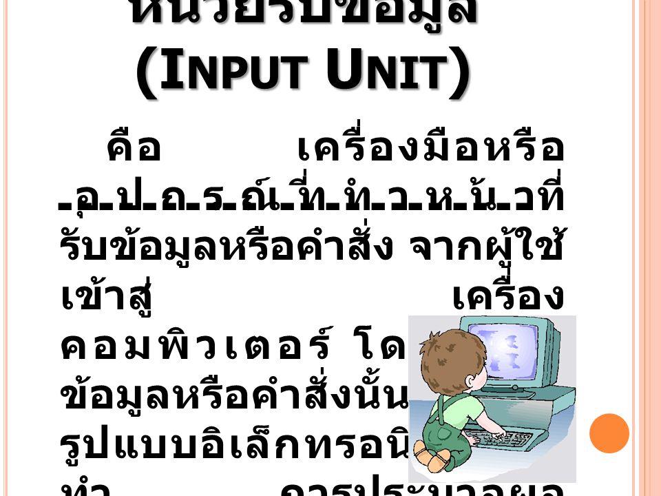 หน่วยรับข้อมูล (I NPUT U NIT ) คือ เครื่องมือหรือ อุปกรณ์ที่ทำหน้าที่ รับข้อมูลหรือคำสั่ง จากผู้ใช้ เข้าสู่ เครื่อง คอมพิวเตอร์ โดยแปลง ข้อมูลหรือคำสั
