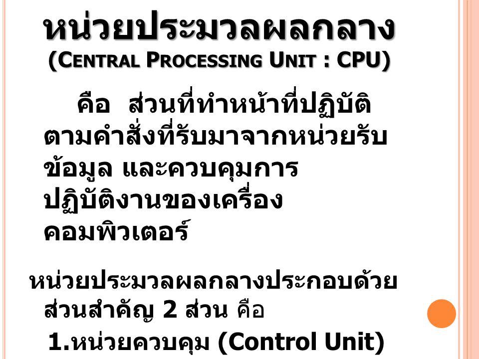 หน่วยประมวลผลกลาง (C ENTRAL P ROCESSING U NIT : CPU) คือ ส่วนที่ทำหน้าที่ปฏิบัติ ตามคำสั่งที่รับมาจากหน่วยรับ ข้อมูล และควบคุมการ ปฏิบัติงานของเครื่อง
