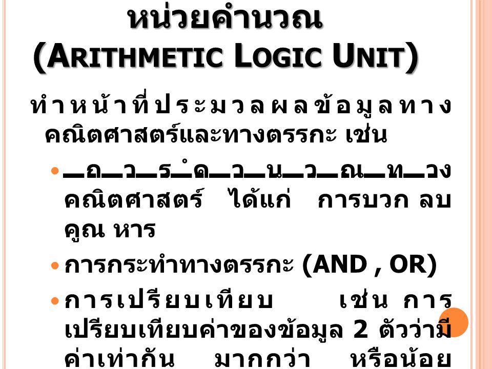 หน่วยคำนวณ (A RITHMETIC L OGIC U NIT ) ทำหน้าที่ประมวลผลข้อมูลทาง คณิตศาสตร์และทางตรรกะ เช่น การคำนวณทาง คณิตศาสตร์ ได้แก่ การบวก ลบ คูณ หาร การกระทำท