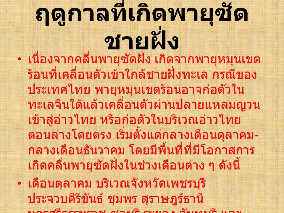 ฤดูกาลที่เกิดพายุซัด ชายฝั่ง เนื่องจากคลื่นพายุซัดฝั่ง เกิดจากพายุหมุนเขต ร้อนที่เคลื่อนตัวเข้าใกล้ชายฝั่งทะเล กรณีของ ประเทศไทย พายุหมุนเขตร้อนอาจก่อ