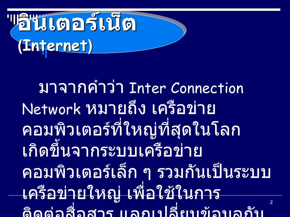 2 อินเตอร์เน็ต (Internet) มาจากคำว่า Inter Connection Network หมายถึง เครือข่าย คอมพิวเตอร์ที่ใหญ่ที่สุดในโลก เกิดขึ้นจากระบบเครือข่าย คอมพิวเตอร์เล็ก