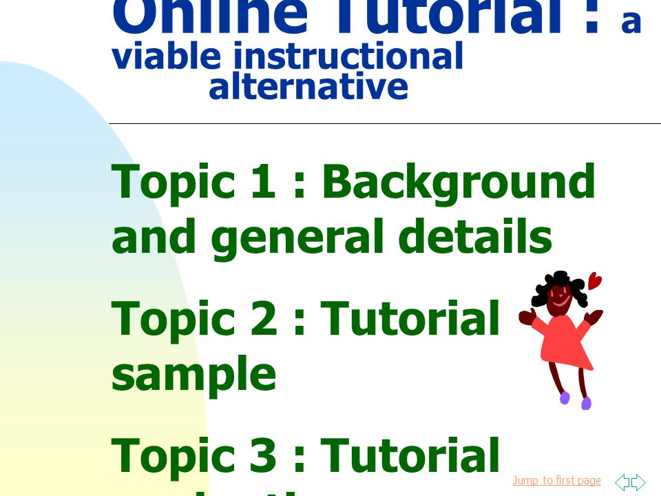 Jump to first page Online Tutorial : a viable instructional alternative Topic 1 : Background and general details Topic 2 : Tutorial sample Topic 3 : Tutorial evaluation