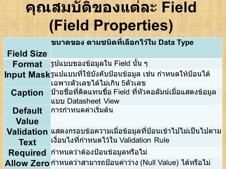 คุณสมบัติของแต่ละ Field (Field Properties) Field Size ขนาดของ ตามชนิดที่เลือกไว้ใน Data Type Format รูปแบบของข้อมูลใน Field นั้น ๆ Input Mask รูแปแบบที่ใช้บังคับป้อนข้อมูล เช่น กำหนดให้ป้อนได้ เฉพาะตัวเลขได้ไม่เกิน 5 ตัวเลข Caption ป้ายชื่อที่ติดแทนชื่อ Field ที่หัวคอลัมน์เมื่อแสดงข้อมูล แบบ Datasheet View Default Value การกำหนดค่าเริ่มต้น Validation Text แสดงกรอบข้อความเมื่อข้อมูลที่ป้อนเข้าไปไม่เป็นไปตาม เงื่อนไงที่กำหนดไว้ใน Validation Rule Required กำหนดว่าต้องป้อนข้อมูลหรือไม่ Allow Zero Length กำหนดว่าสามารถป้อนค่าว่าง (Null Value) ได้หรือไม่