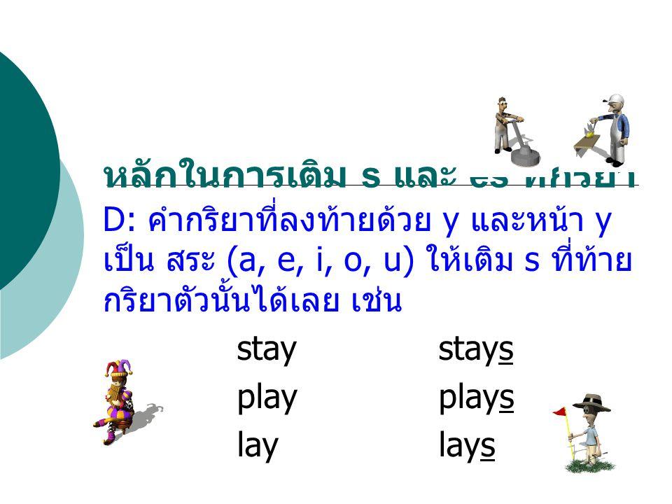 D: คำกริยาที่ลงท้ายด้วย y และหน้า y เป็น สระ (a, e, i, o, u) ให้เติม s ที่ท้าย กริยาตัวนั้นได้เลย เช่น staystays playplays laylays หลักในการเติม s และ