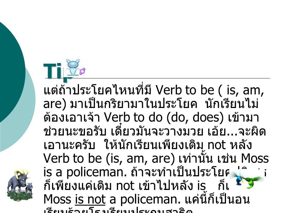 แต่ถ้าประโยคไหนที่มี Verb to be ( is, am, are) มาเป็นกริยามาในประโยค นักเรียนไม่ ต้องเอาเจ้า Verb to do (do, does) เข้ามา ช่วยนะขอรับ เดี๋ยวมันจะวางมว