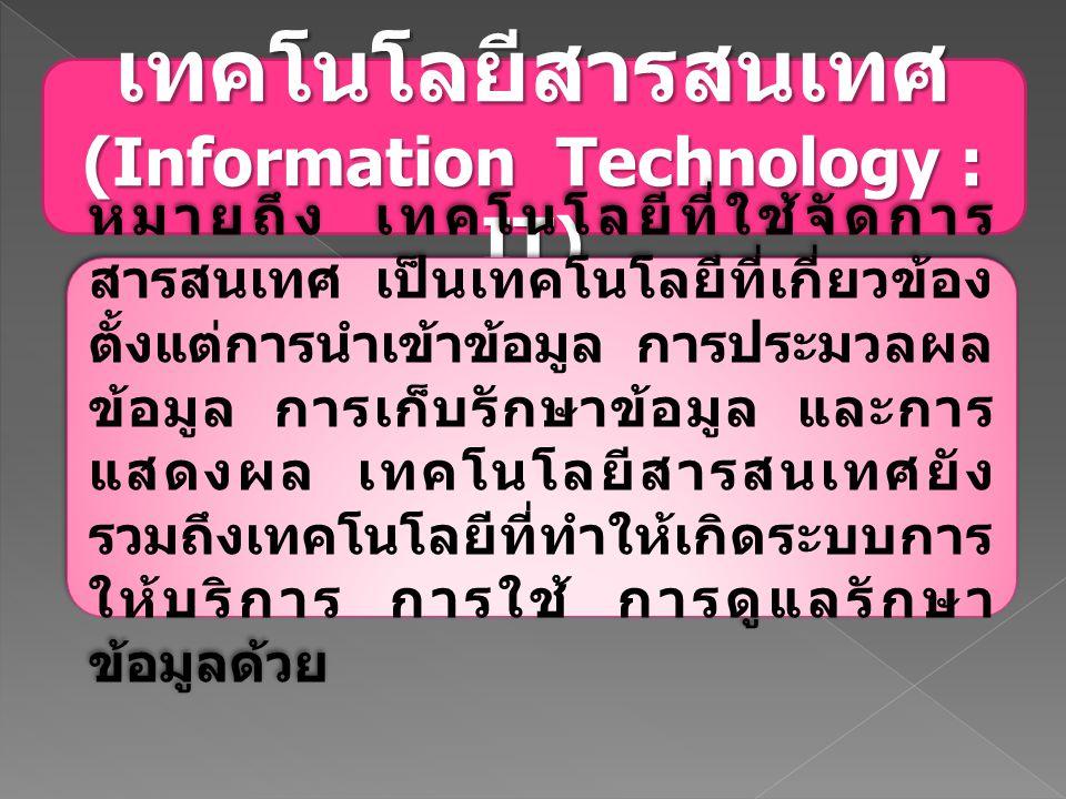 เทคโนโลยีสารสนเทศ (Information Technology : IT) หมายถึง เทคโนโลยีที่ใช้จัดการ สารสนเทศ เป็นเทคโนโลยีที่เกี่ยวข้อง ตั้งแต่การนำเข้าข้อมูล การประมวลผล ข