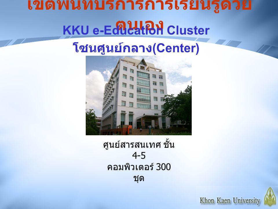 เขตพื้นที่บริการการเรียนรู้ด้วย ตนเอง KKU e-Education Cluster โซนศูนย์กลาง (Center) ศูนย์สารสนเทศ ชั้น 4-5 คอมพิวเตอร์ 300 ชุด
