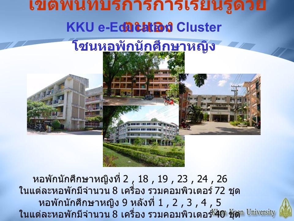 เขตพื้นที่บริการการเรียนรู้ด้วย ตนเอง KKU e-Education Cluster โซนหอพักนักศึกษาหญิง หอพักนักศึกษาหญิงที่ 2, 18, 19, 23, 24, 26 ในแต่ละหอพักมีจำนวน 8 เค