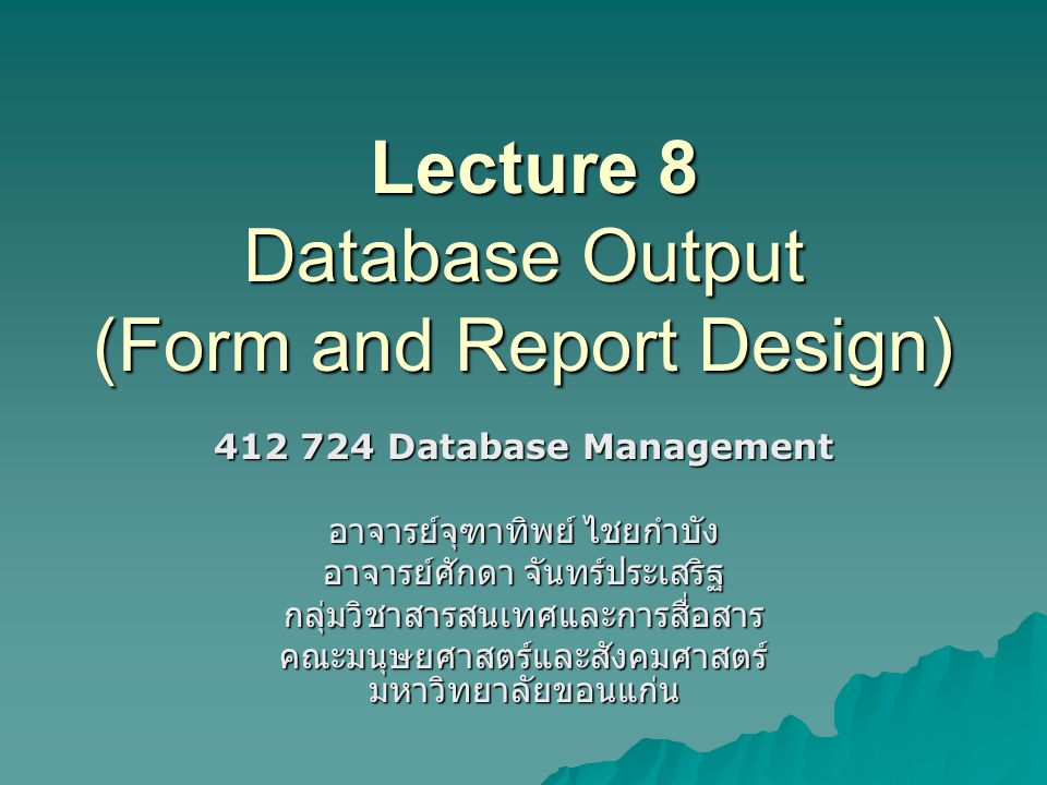 Lecture 8 Database Output (Form and Report Design) Lecture 8 Database Output (Form and Report Design) 412 724 Database Management อาจารย์จุฑาทิพย์ ไชย