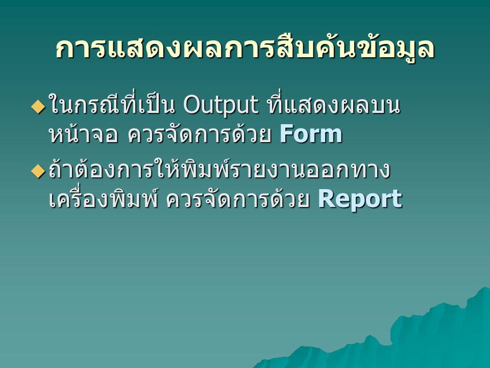 การแสดงผลการสืบค้นข้อมูล  ในกรณีที่เป็น Output ที่แสดงผลบน หน้าจอ ควรจัดการด้วย Form  ถ้าต้องการให้พิมพ์รายงานออกทาง เครื่องพิมพ์ ควรจัดการด้วย Repo