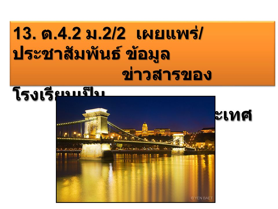 13. ต.4.2 ม.2/2 เผยแพร่ / ประชาสัมพันธ์ ข้อมูล ข่าวสารของ โรงเรียนเป็น ข่าวสารของ โรงเรียนเป็น ภาษาต่างประเทศ ภาษาต่างประเทศ 13. ต.4.2 ม.2/2 เผยแพร่ /