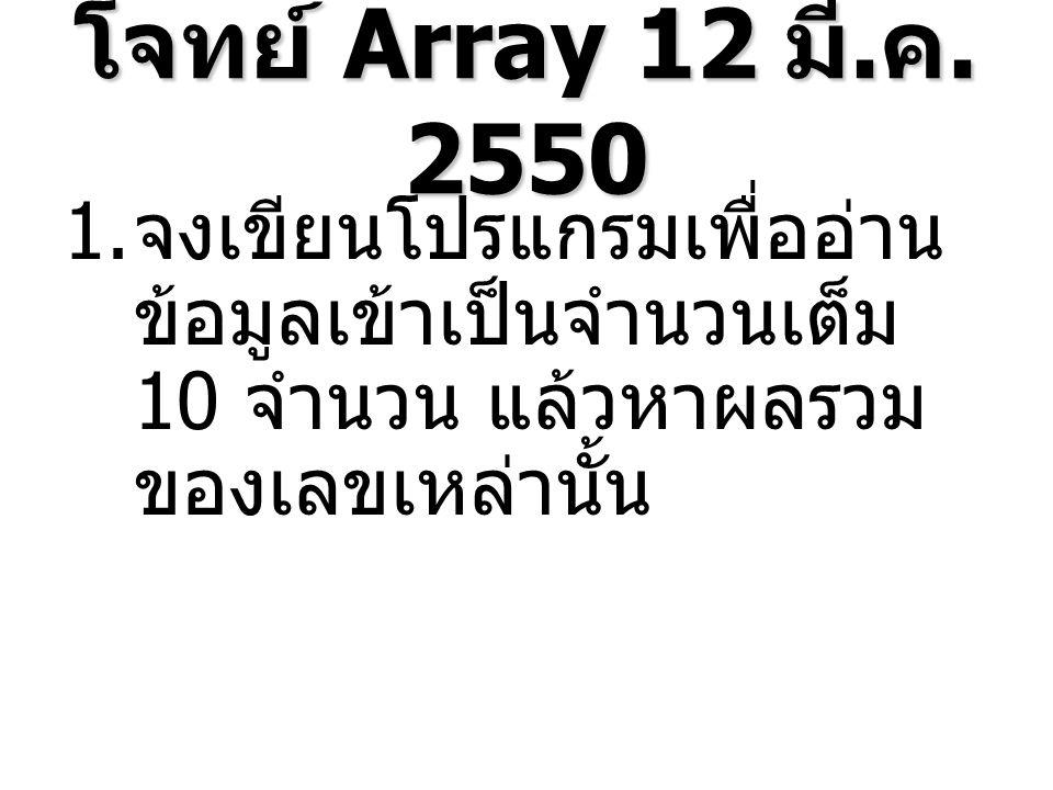 โจทย์ Array 12 มี. ค. 2550 1. จงเขียนโปรแกรมเพื่ออ่าน ข้อมูลเข้าเป็นจำนวนเต็ม 10 จำนวน แล้วหาผลรวม ของเลขเหล่านั้น