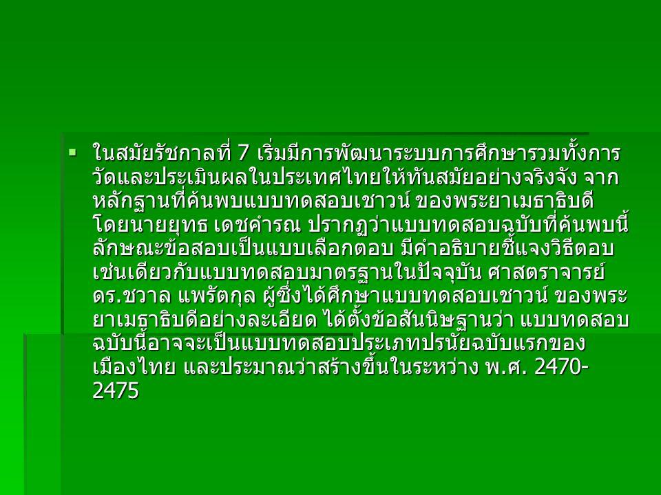  ในสมัยรัชกาลที่ 7 เริ่มมีการพัฒนาระบบการศึกษารวมทั้งการ วัดและประเมินผลในประเทศไทยให้ทันสมัยอย่างจริงจัง จาก หลักฐานที่ค้นพบแบบทดสอบเชาวน์ ของพระยาเ