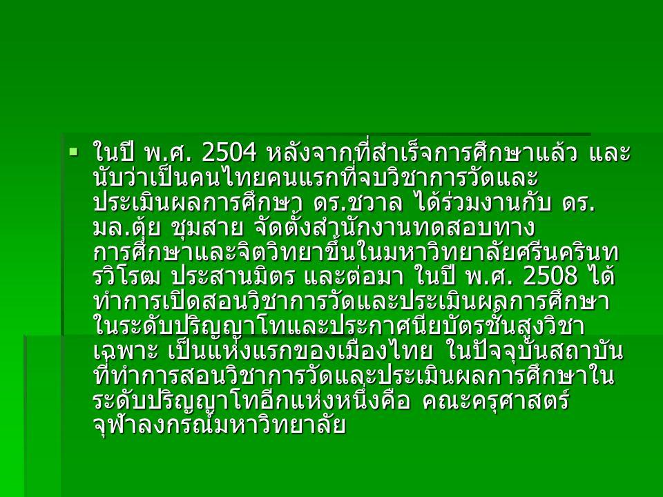 ในปี พ.ศ. 2504 หลังจากที่สำเร็จการศึกษาแล้ว และ นับว่าเป็นคนไทยคนแรกที่จบวิชาการวัดและ ประเมินผลการศึกษา ดร.ชวาล ได้ร่วมงานกับ ดร. มล.ตุ้ย ชุมสาย จั