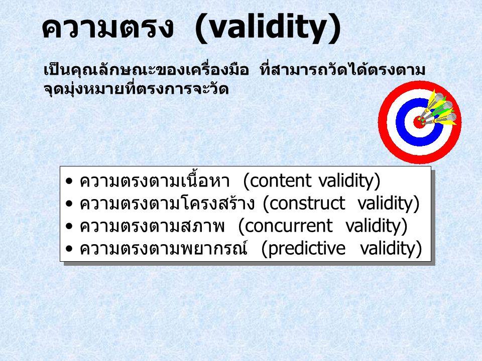 ความตรง (validity) เป็นคุณลักษณะของเครื่องมือ ที่สามารถวัดได้ตรงตาม จุดมุ่งหมายที่ตรงการจะวัด ความตรงตามเนื้อหา (content validity) ความตรงตามโครงสร้าง