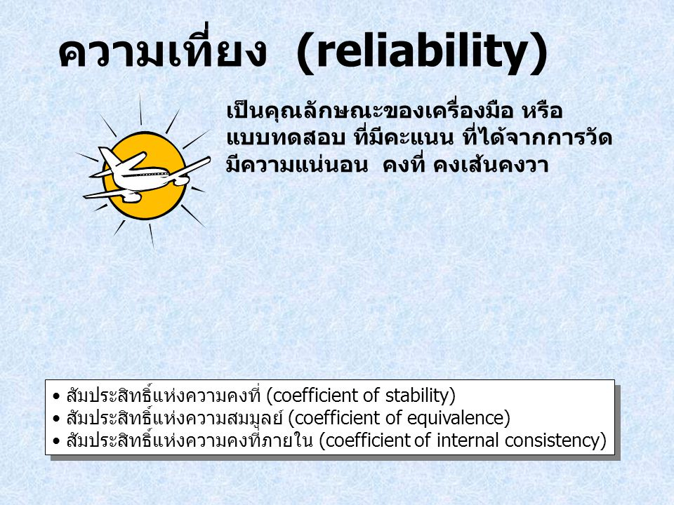ความเที่ยง (reliability) เป็นคุณลักษณะของเครื่องมือ หรือ แบบทดสอบ ที่มีคะแนน ที่ได้จากการวัด มีความแน่นอน คงที่ คงเส้นคงวา สัมประสิทธิ์แห่งความคงที่ (