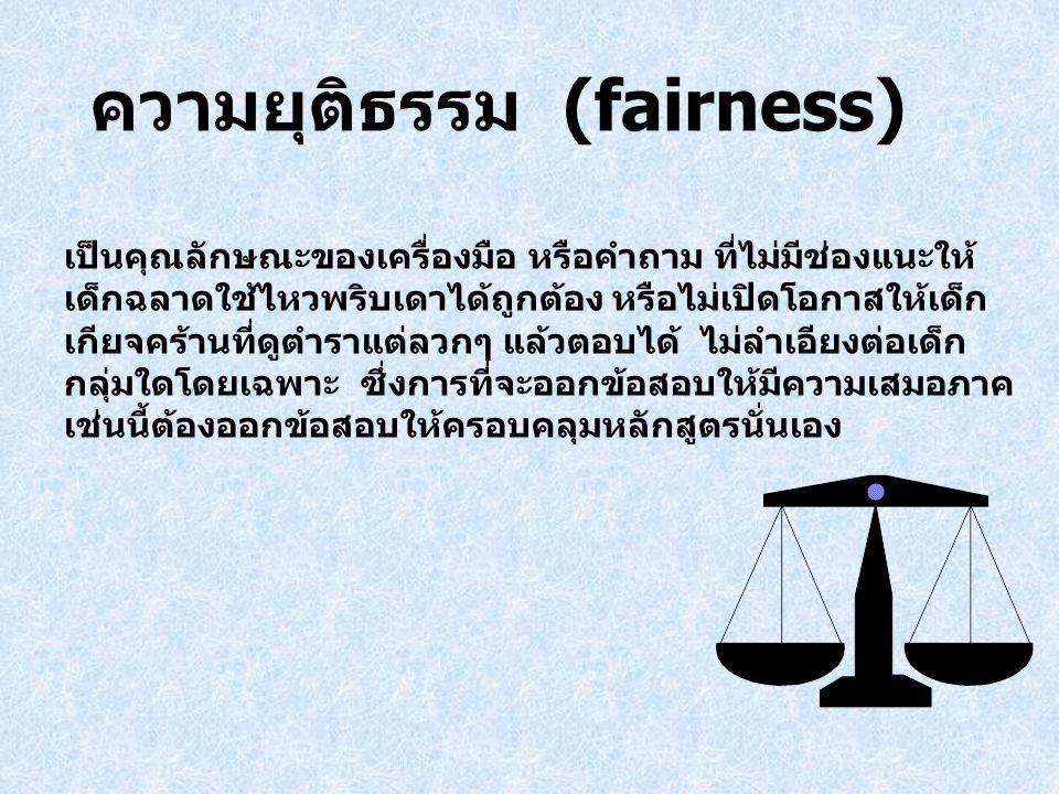 ความยุติธรรม (fairness) เป็นคุณลักษณะของเครื่องมือ หรือคำถาม ที่ไม่มีช่องแนะให้ เด็กฉลาดใช้ไหวพริบเดาได้ถูกต้อง หรือไม่เปิดโอกาสให้เด็ก เกียจคร้านที่ด