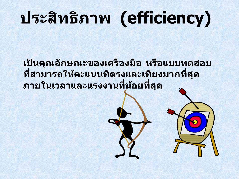 ประสิทธิภาพ (efficiency) เป็นคุณลักษณะของเครื่องมือ หรือแบบทดสอบ ที่สามารถให้คะแนนที่ตรงและเที่ยงมากที่สุด ภายในเวลาและแรงงานที่น้อยที่สุด