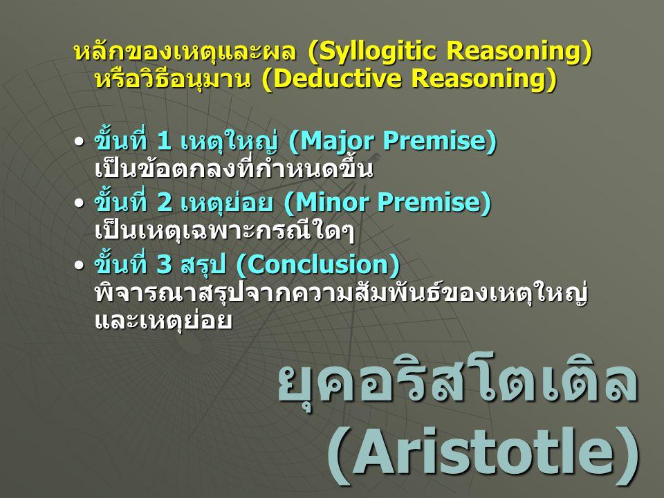 ยุคอริสโตเติล (Aristotle) หลักของเหตุและผล (Syllogitic Reasoning) หรือวิธีอนุมาน (Deductive Reasoning) ขั้นที่ 1 เหตุใหญ่ (Major Premise) เป็นข้อตกลงท